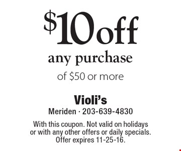 $10 off any purchase of $50 or more. With this coupon. Not valid on holidays or with any other offers or daily specials. Offer expires 11-25-16.