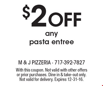 $2 off any pasta entree. With this coupon. Not valid with other offers or prior purchases. Dine in & take-out only. Not valid for delivery. Expires 12-31-16.