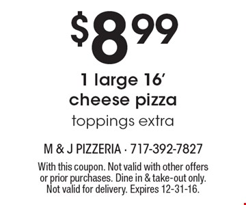 $8.99 1 large 16' cheese pizza. Toppings extra. With this coupon. Not valid with other offers or prior purchases. Dine in & take-out only. Not valid for delivery. Expires 12-31-16.