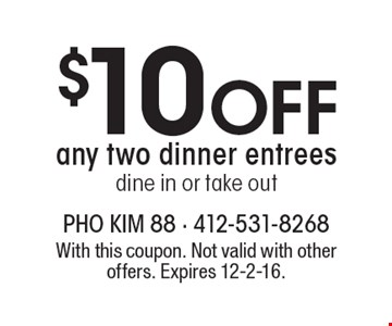 $10 Off any two dinner entrees, dine in or take out. With this coupon. Not valid with other offers. Expires 12-2-16.