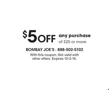 $5 OFF any purchaseof $25 or more. With this coupon. Not valid withother offers. Expires 12-2-16.