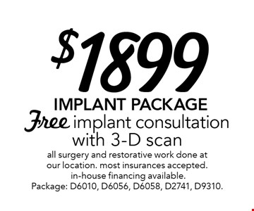 $1899 Implant Package Free implant consultation with 3-D scanall surgery and restorative work done at our location. most insurances accepted. in-house financing available. Package: D6010, D6056, D6058, D2741, D9310.. Offer expires 7-31-17.