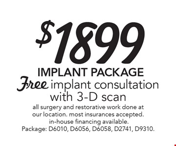 $1899 Implant Package. Free implant consultation with 3-D scan. All surgery and restorative work done at our location. most insurances accepted. in-house financing available. Package: D6010, D6056, D6058, D2741, D9310. Offer expires 11-6-17.