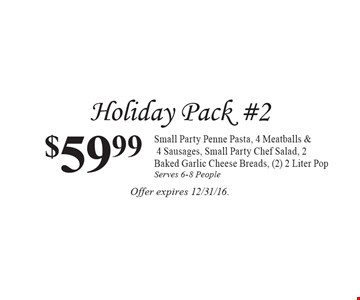 Holiday Pack #2 $59.99 Small Party Penne Pasta, 4 Meatballs & 4 Sausages, Small Party Chef Salad, 2 Baked Garlic Cheese Breads, (2) 2 Liter Pop Serves 6-8 People. Offer expires 12/31/16.