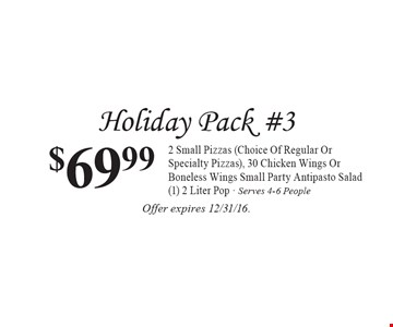 Holiday Pack #3 $69.99 2 Small Pizzas (Choice Of Regular Or Specialty Pizzas), 30 Chicken Wings Or Boneless Wings Small Party Antipasto Salad (1) 2 Liter Pop - Serves 4-6 People. Offer expires 12/31/16.