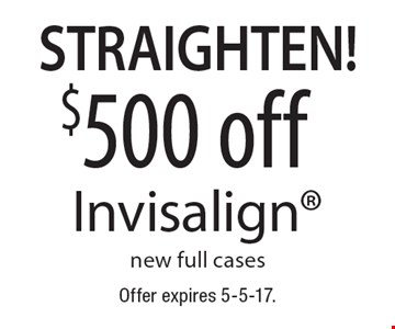 Straighten! $500 off Invisalign new full cases. Offer expires 5-5-17.