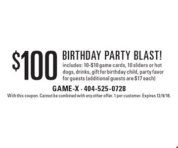 $100 birthday party blast! includes: 10-$10 game cards, 10 sliders or hot dogs, drinks, gift for birthday child, party favor for guests (additional guests are $17 each). With this coupon. Cannot be combined with any other offer. 1 per customer. Expires 12/9/16.