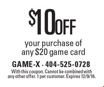 $10 Off your purchase of any $20 game card. With this coupon. Cannot be combined with any other offer. 1 per customer. Expires 12/9/16.