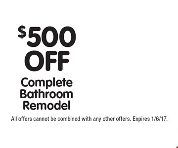 $500 OFF Complete Bathroom Remodel. All offers cannot be combined with any other offers. Expires 1/6/17.