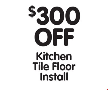 $300 OFF Kitchen Tile Floor Install. All offers cannot be combined with any other offers. Expires 3/10/17.