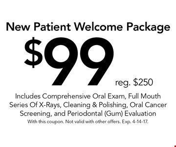 New Patient Welcome Package! $99 reg. $250. Includes Comprehensive Oral Exam, Full Mouth Series Of X-Rays, Cleaning & Polishing, Oral Cancer Screening, and Periodontal (Gum) Evaluation . With this coupon. Not valid with other offers. Exp. 4-14-17.
