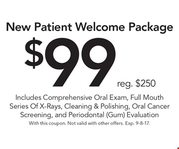 New patient welcome package $99 reg. $250. Includes comprehensive oral exam, full mouth series of x-rays, cleaning & polishing, oral cancer screening, and periodontal (gum) evaluation. With this coupon. Not valid with other offers. Exp. 9-8-17.