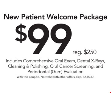 $99 reg. $250 New Patient Welcome Package Includes Comprehensive Oral Exam, Dental X-Rays, Cleaning & Polishing, Oral Cancer Screening, and Periodontal (Gum) Evaluation . With this coupon. Not valid with other offers. Exp. 12-15-17.