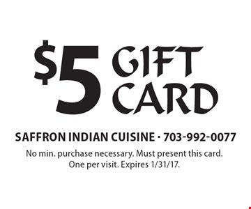$5 Gift Card. No min. purchase necessary. Must present this card. One per visit. Expires 1/31/17.
