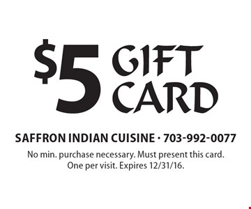 $5 Gift Card. No min. purchase necessary. Must present this card. One per visit. Expires 12/31/16.