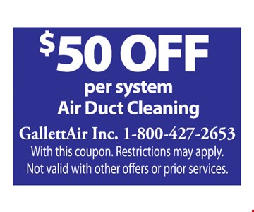 $50 off Air Duct Cleaning. Per system. With this coupon. Restrictions may apply. Not valid with other offers or prior services.