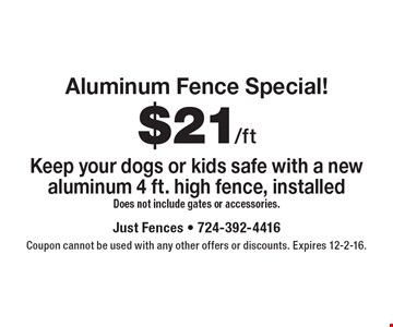 Aluminum Fence Special! $21/ft. Keep your dogs or kids safe with a new aluminum 4 ft. high fence, installed. Does not include gates or accessories. Coupon cannot be used with any other offers or discounts. Expires 12-2-16.