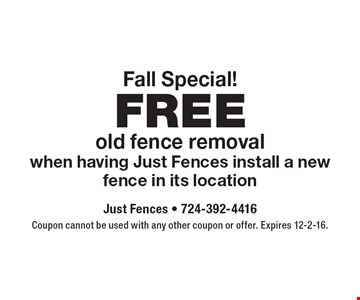 Fall Special! FREE old fence removal when having Just Fences install a new fence in its location. Coupon cannot be used with any other coupon or offer. Expires 12-2-16.