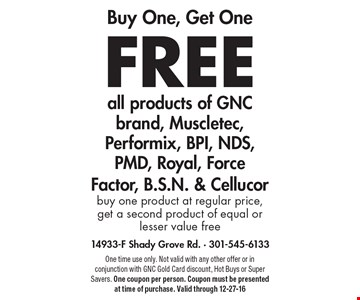 Buy One, Get One free all products of GNC brand, Muscletec, Performix, BPI, NDS, PMD, Royal, Force Factor, B.S.N. & Cellucor. Buy one product at regular price, get a second product of equal or lesser value free. One time use only. Not valid with any other offer or in conjunction with GNC Gold Card discount, Hot Buys or Super Savers. One coupon per person. Coupon must be presented at time of purchase. Valid through 12-27-16
