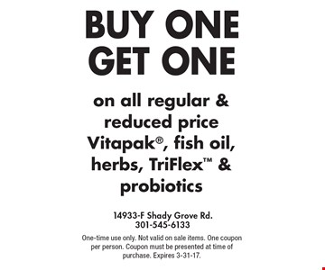 BUY ONE GET ONE on all regular & reduced price Vitapak, fish oil, herbs, TriFlex & probiotics. One-time use only. Not valid on sale items. One coupon per person. Coupon must be presented at time of purchase. Expires 3-31-17.