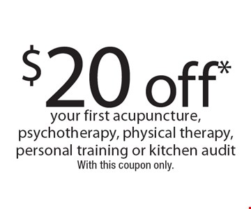 $20 off your first acupuncture, psychotherapy, physical therapy, personal training or kitchen audit. Cannot be combined with other offers. Expires 2-10-17. Excludes single or 5 class package. 1 per customer. Valid for new clients with this coupon.