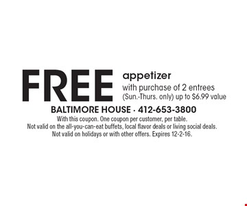 FREE appetizer with purchase of 2 entrees (Sun.-Thurs. only). Up to $6.99 value. With this coupon. One coupon per customer, per table. Not valid on the all-you-can-eat buffets, local flavor deals or living social deals. Not valid on holidays or with other offers. Expires 12-2-16.