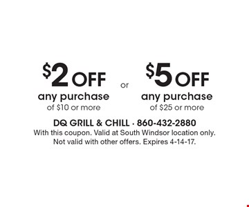 $2 OFF any purchase of $10 or more. $5 OFF any purchase of $25 or more. With this coupon. Valid at South Windsor location only. Not valid with other offers. Expires 4-14-17.