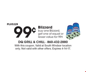 99¢ Blizzard buy one Blizzard, get one of equal or lesser value for 99¢ PLU5229. With this coupon. Valid at South Windsor location only. Not valid with other offers. Expires 4-14-17.