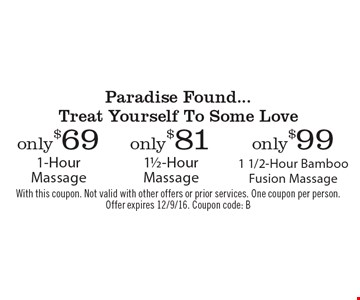 Paradise Found...Treat Yourself To Some Love – Only $99 1 1/2-Hour Bamboo Fusion Massage. Only $81 1 1/2-Hour Massage. Only $69 1-Hour Massage. With this coupon. Not valid with other offers or prior services. One coupon per person. Offer expires 12/9/16. Coupon code: B