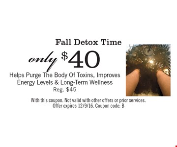 only $40 Fall Detox Time. Helps Purge The Body Of Toxins, Improves Energy Levels & Long-Term Wellness. Reg. $45. With this coupon. Not valid with other offers or prior services. Offer expires 12/9/16. Coupon code: B