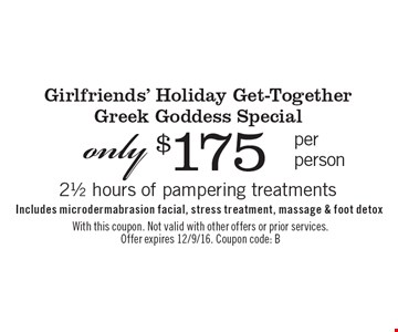 Girlfriends' Holiday Get-Together. Greek Goddess Special only $175 per person. 21/2 hours of pampering treatments Includes microdermabrasion facial, stress treatment, massage & foot detox. With this coupon. Not valid with other offers or prior services. Offer expires 12/9/16. Coupon code: B