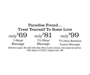 Paradise Found...Treat Yourself To Some Love – Only $99 1 1/2-Hour Bamboo Fusion Massage. Only $81 1 1/2-Hour Massage. Only $69 1-Hour Massage. With this coupon. Not valid with other offers or prior services. One coupon per person. Offer expires 12/20/16. Coupon code: LAN