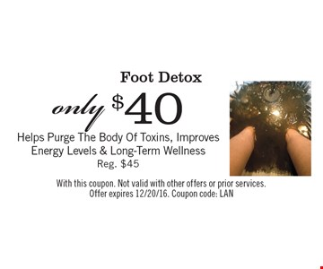 Foot Detox only $40. Helps Purge The Body Of Toxins, Improves Energy Levels & Long-Term Wellness. Reg. $45. With this coupon. Not valid with other offers or prior services. Offer expires 12/20/16. Coupon code: LAN
