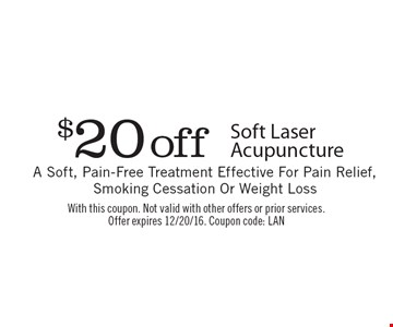$20 off Soft Laser Acupuncture. A Soft, Pain-Free Treatment Effective For Pain Relief, Smoking Cessation Or Weight Loss. With this coupon. Not valid with other offers or prior services. Offer expires 12/20/16. Coupon code: LAN