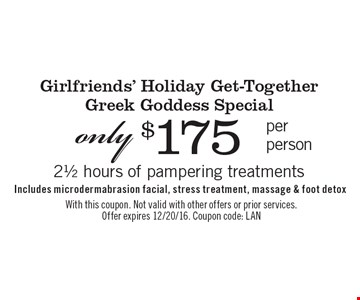 Girlfriends' Holiday Get-Together Greek Goddess Special only $175 per person. 21/2 hours of pampering treatments. Includes microdermabrasion facial, stress treatment, massage & foot detox. With this coupon. Not valid with other offers or prior services. Offer expires 12/20/16. Coupon code: LAN