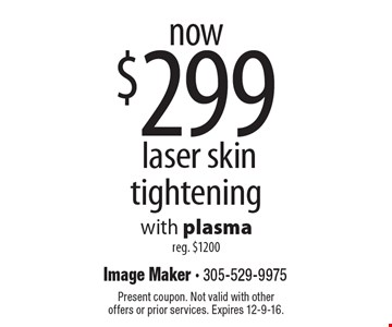 now $299 laser skin tightening with plasma reg. $1200. Present coupon. Not valid with other offers or prior services. Expires 12-9-16.