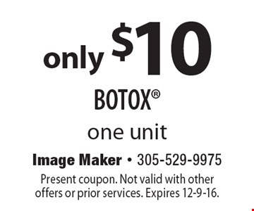 only $10 BOTOX one unit. Present coupon. Not valid with other offers or prior services. Expires 12-9-16.