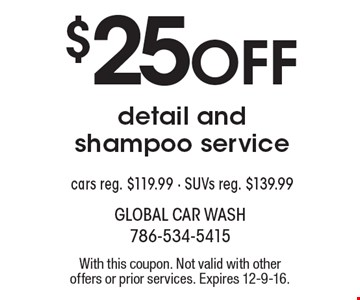 $25 off detail and shampoo service. Cars reg. $119.99. SUVs reg. $139.99. With this coupon. Not valid with other offers or prior services. Expires 12-9-16.