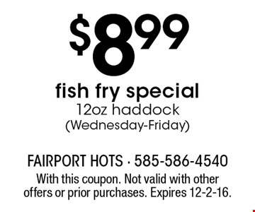 $8.99 fish fry special 12oz haddock (Wednesday-Friday). With this coupon. Not valid with other offers or prior purchases. Expires 12-2-16.