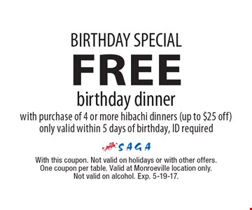 BIRTHDAY SPECIAL - FREE birthday dinner with purchase of 4 or more hibachi dinners (up to $25 off). Only valid within 5 days of birthday, ID required. With this coupon. Not valid on holidays or with other offers. One coupon per table. Valid at Monroeville location only. Not valid on alcohol. Exp. 5-19-17.