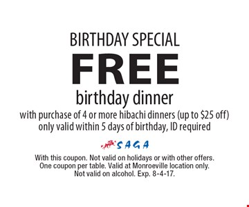 BIRTHDAY SPECIAL. FREE birthday dinner with purchase of 4 or more hibachi dinners (up to $25 off). Only valid within 5 days of birthday, ID required. With this coupon. Not valid on holidays or with other offers. One coupon per table. Valid at Monroeville location only. Not valid on alcohol. Exp. 8-4-17.