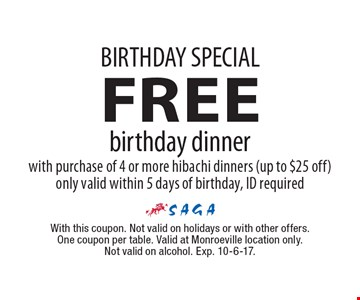 BIRTHDAY SPECIAL FREE birthday dinner with purchase of 4 or more hibachi dinners (up to $25 off) only valid within 5 days of birthday, ID required. With this coupon. Not valid on holidays or with other offers. One coupon per table. Valid at Monroeville location only. Not valid on alcohol. Exp. 10-6-17.