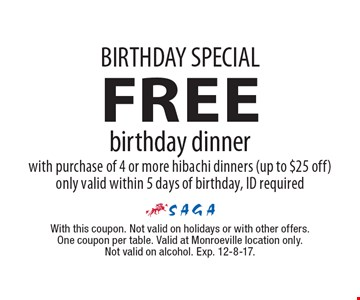BIRTHDAY SPECIAL: FREE birthday dinner with purchase of 4 or more hibachi dinners (up to $25 off) only valid within 5 days of birthday, ID required. With this coupon. Not valid on holidays or with other offers. One coupon per table. Valid at Monroeville location only. Not valid on alcohol. Exp. 12-8-17.