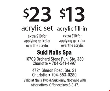 $13 acrylic fill-in extra $10 for applying gel color over the acrylic OR $23 acrylic set extra $10 for applying gel color over the acrylic. Valid at Nails Two & Suki only. Not valid with other offers. Offer expires 2-3-17.