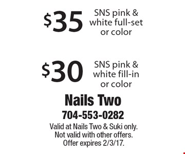 $30 SNS pink & white fill-in or color. $35 SNS pink & white full-set or color. Valid at Nails Two & Suki only. Not valid with other offers. Offer expires 2/3/17.