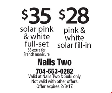 $35 solar pink & white full-set. $3 extra for French manicure. $28 pink & white solar fill-in.  Valid at Nails Two & Suki only. Not valid with other offers. Offer expires 2/3/17.