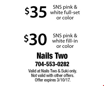 $30 SNS pink & white fill-in or color OR $35 SNS pink & white full-set or color. Valid at Nails Two & Suki only. Not valid with other offers. Offer expires 3/10/17.