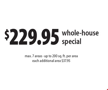 $229.95 whole-house special max. 7 areas - up to 200 sq. ft. per areaeach additional area $37.95. Present ad at time of cleaning. Not valid with other offers or prior services. Offer expires 12-9-16.