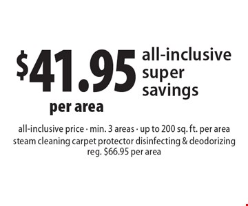 $41.95 per area all-inclusive super savings all-inclusive price - min. 3 areas - up to 200 sq. ft. per area steam cleaning carpet protector disinfecting & deodorizing. Reg. $66.95 per area. Present ad at time of cleaning. Not valid with other offers or prior services. Offer expires 12-9-16.