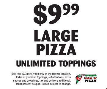 $9.99 Large pizza. Unlimited Toppings. Expires: 12/31/16. Valid only at the Hoover location. Extra or premium toppings, substitutions, extra sauces and dressings, tax and delivery additional. Must present coupon. Prices subject to change.